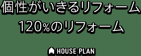 個性がいきるリフォーム 120%のリフォーム HOUSE PLAN